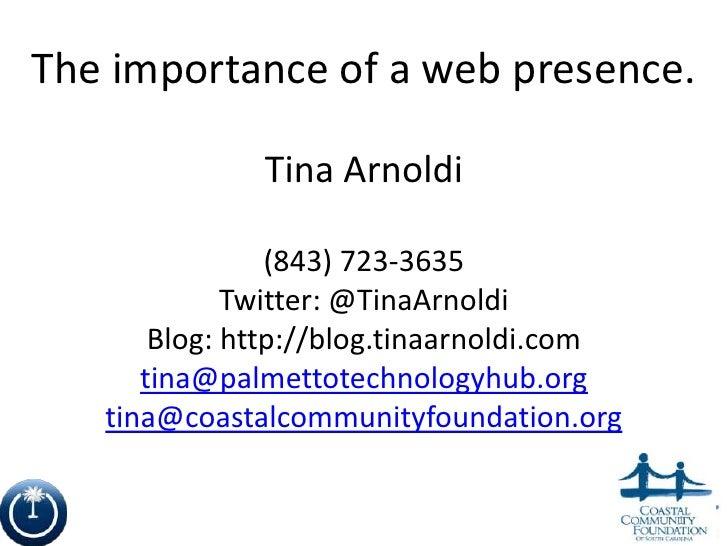 The importance of a web presence.              Tina Arnoldi                (843) 723-3635             Twitter: @TinaArnold...
