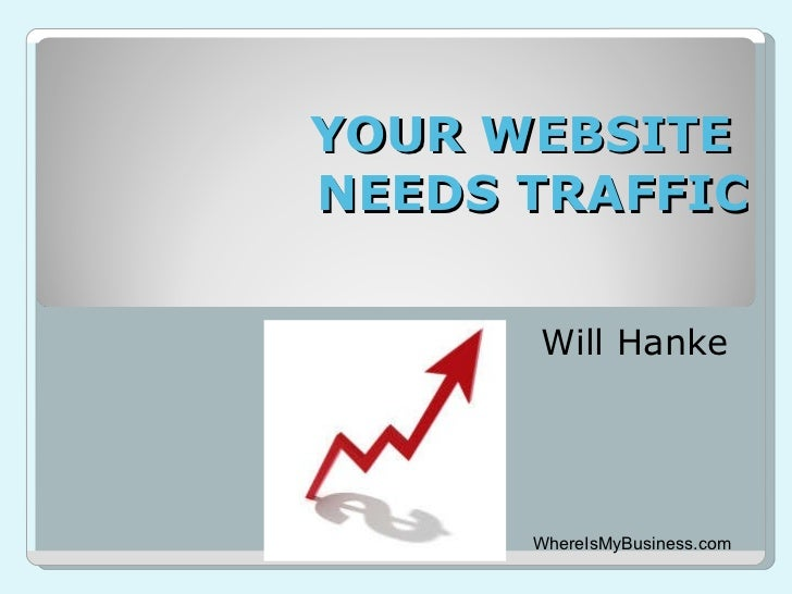 YOUR WEBSITE  NEEDS TRAFFIC Will Hanke WhereIsMyBusiness.com