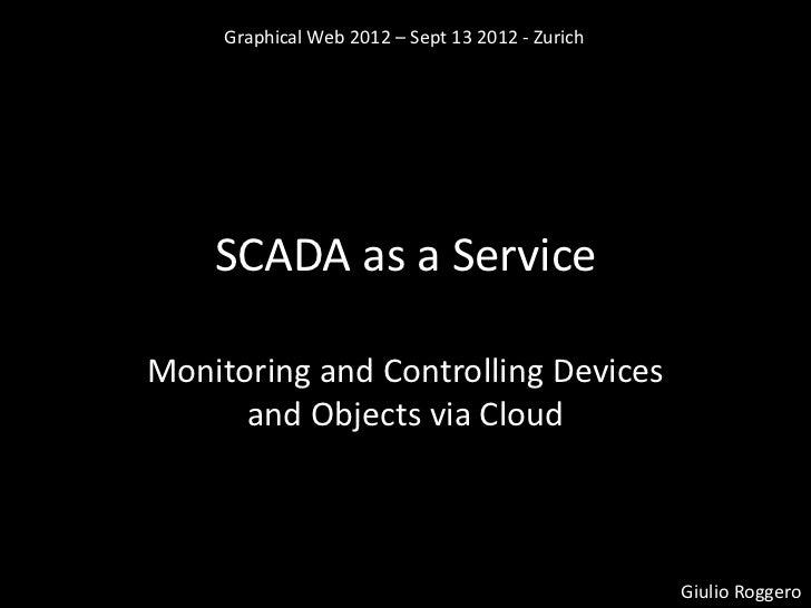 Graphical Web 2012 – Sept 13 2012 - Zurich    SCADA as a ServiceMonitoring and Controlling Devices      and Objects via Cl...