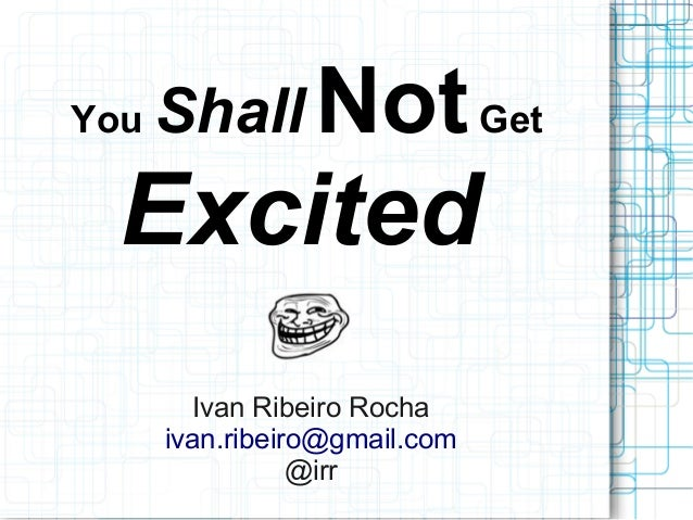 You Shall NotGet Excited Ivan Ribeiro Rocha ivan.ribeiro@gmail.com @irr
