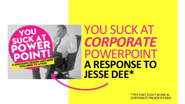 YOU SUCK AT CORPORATE POWERPOINTA RESPONSE TO JESSE DEE**TIPS THAT DON'T WORK IN CORPORATE PRE...