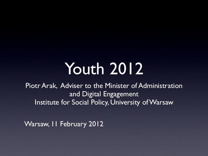 Youth 2012Piotr Arak, Adviser to the Minister of Administration                and Digital Engagement   Institute for Soci...