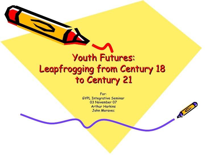 Youth Futures: Leapfrogging from Century 18  to Century 21 For: GYPL Integrative Seminar 03 November 07 Arthur Harkins Joh...