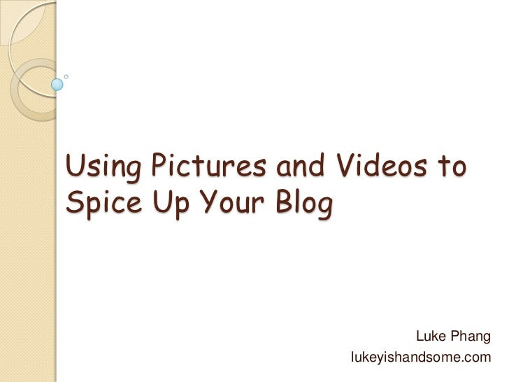 Using Pictures and Videos to Spice Up Your Blog<br />Luke Phang<br />lukeyishandsome.com<br />