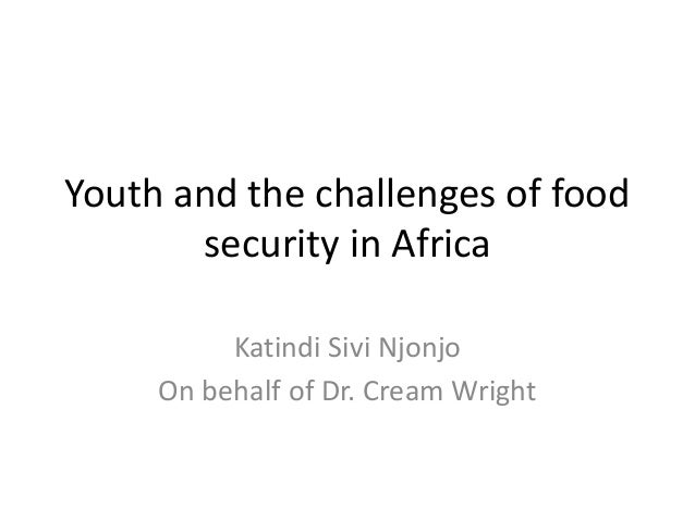 Youth and the challenges of foodsecurity in AfricaKatindi Sivi NjonjoOn behalf of Dr. Cream Wright