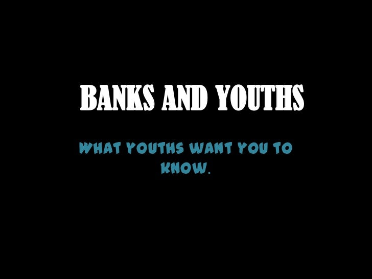 BANKS AND YOUTHS<br />What youths want you to know.<br />