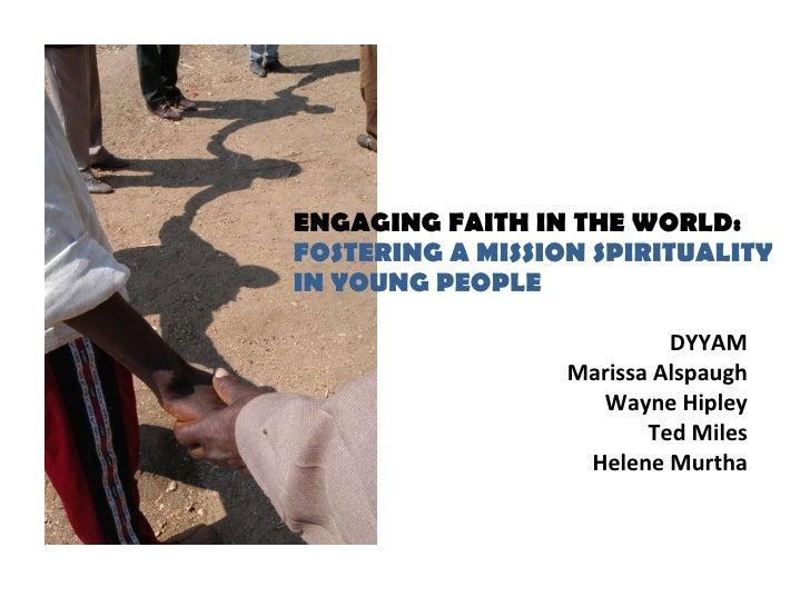 ENGAGING FAITH IN THE WORLD:  FOSTERING A MISSION SPIRITUALITY  IN YOUNG PEOPLE  <ul><li>DYYAM </li></ul><ul><li>Marissa A...
