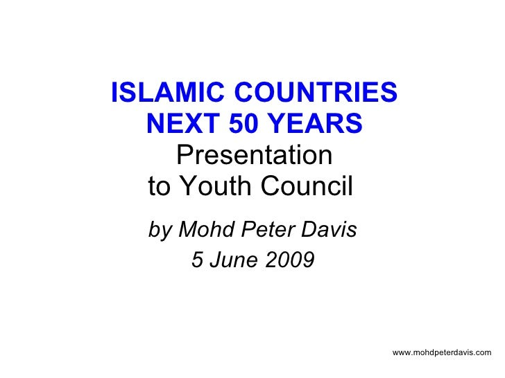ISLAMIC COUNTRIES NEXT 50 YEARS Presentation to Youth Council  by Mohd Peter Davis 5 June 2009 www.mohdpeterdavis.com