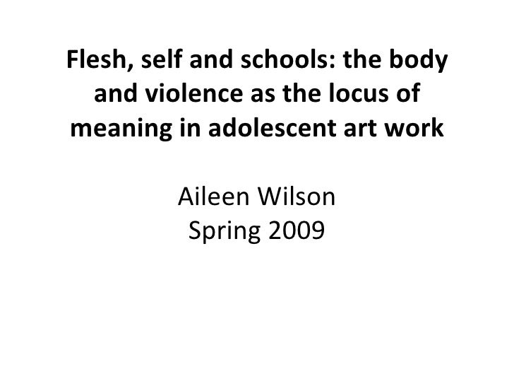 Flesh, self and schools: the body    and violence as the locus of meaning in adolescent art work           Aileen Wilson  ...
