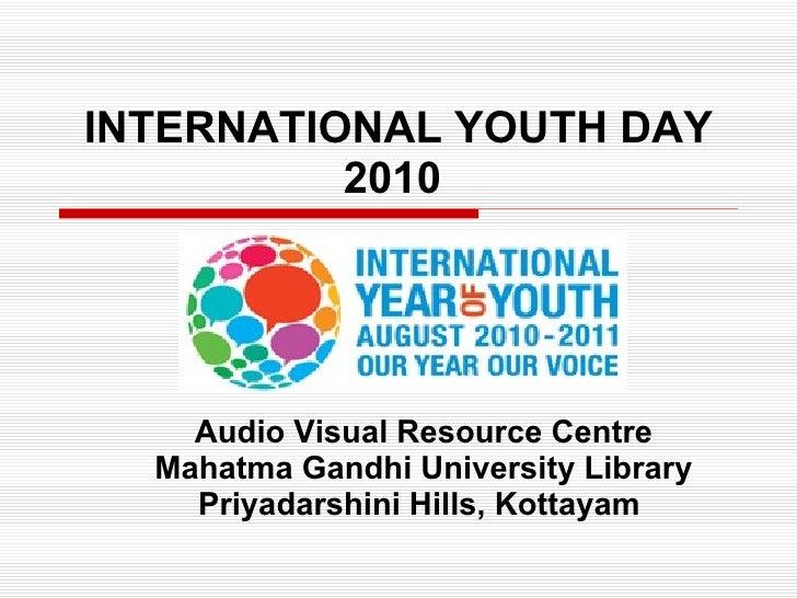 INTERNATIONAL YOUTH DAY 2010   Audio Visual Resource Centre Mahatma Gandhi University Library Priyadarshini Hills, Kottaya...
