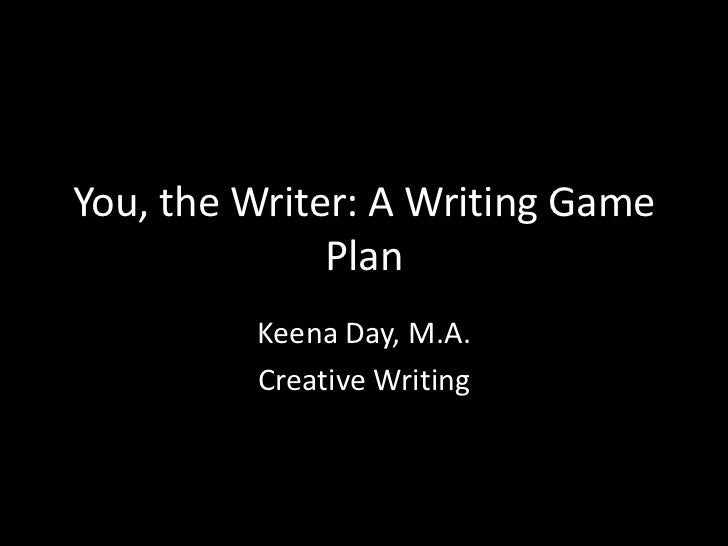 You, the Writer: A Writing Game              Plan         Keena Day, M.A.         Creative Writing
