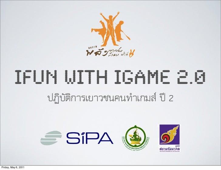 IFUN WITH IGAME 2.0                      ปฏิบัติการเยาวชนคนทำเกมส ป 2Friday, May 6, 2011