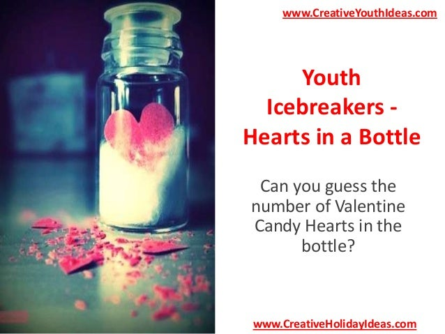 www.CreativeYouthIdeas.com  Youth Icebreakers Hearts in a Bottle Can you guess the number of Valentine Candy Hearts in the...