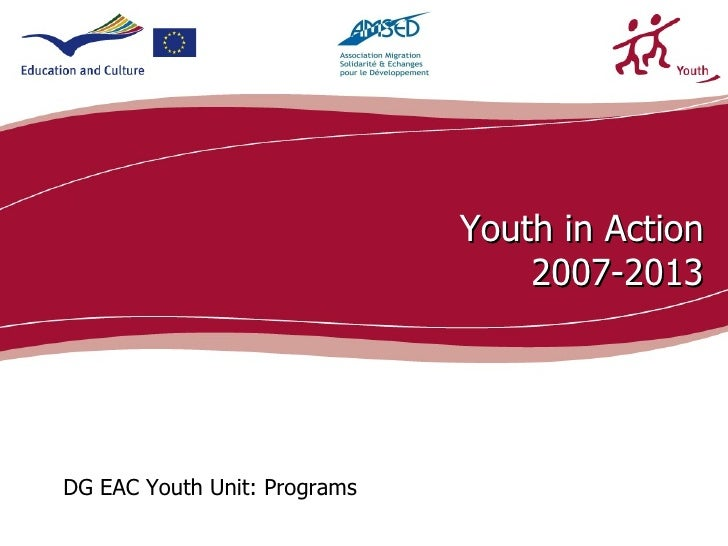 Youth in Action                                  2007-2013DG EAC Youth Unit: Programs                                     ...