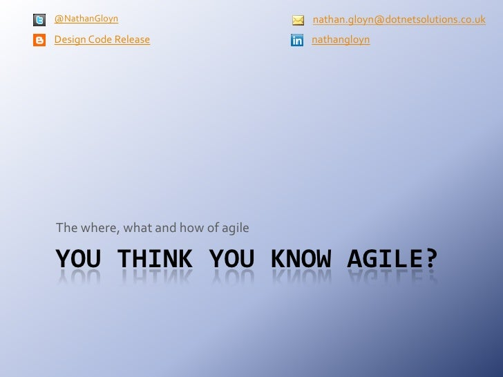 You think you know agile?<br />The where, what and how of agile<br />nathan.gloyn@dotnetsolutions.co.uk<br />Design Code R...