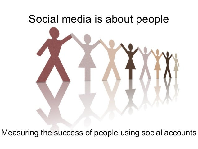 Social media is about people  Measuring the success of people using social accounts