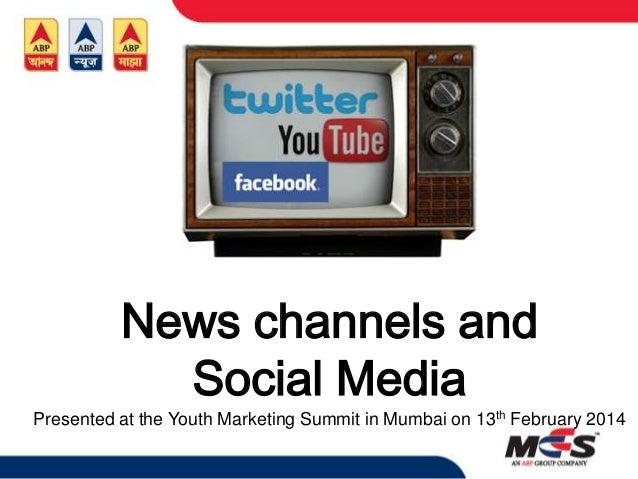 News channels and Social Media Presented at the Youth Marketing Summit in Mumbai on 13th February 2014
