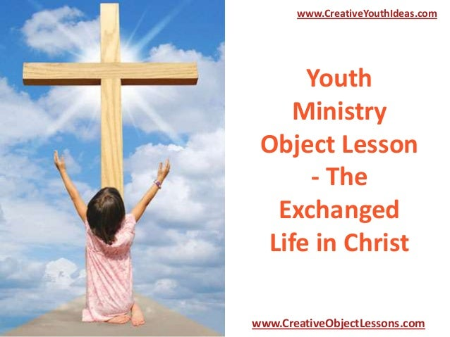 Youth Ministry Object Lesson - The Exchanged Life in Christ www.CreativeYouthIdeas.com www.CreativeObjectLessons.com