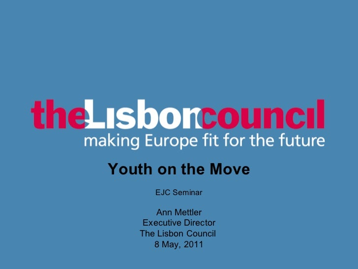 <ul><li></li></ul>Youth on the Move EJC Seminar Ann Mettler Executive Director The Lisbon Council  8 May, 2011