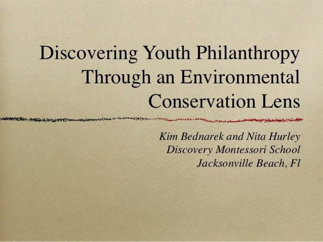 Discovering Youth Philanthropy     Through an Environmental            Conservation Lens             Kim Bednarek and Nita...