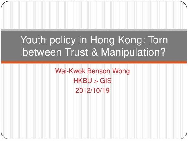 Wai-Kwok Benson WongHKBU > GIS2012/10/19Youth policy in Hong Kong: Tornbetween Trust & Manipulation?