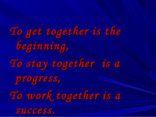 To get together is the beginning,To stay together is a progress,To work together is a success.