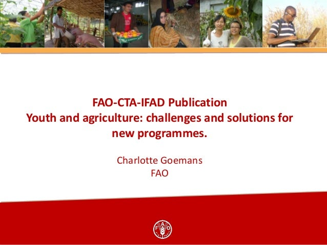 FAO-CTA-IFAD Publication Youth and agriculture: challenges and solutions for new programmes. Charlotte Goemans FAO