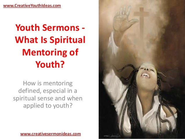 Youth Sermons -What Is SpiritualMentoring ofYouth?How is mentoringdefined, especial in aspiritual sense and whenapplied to...