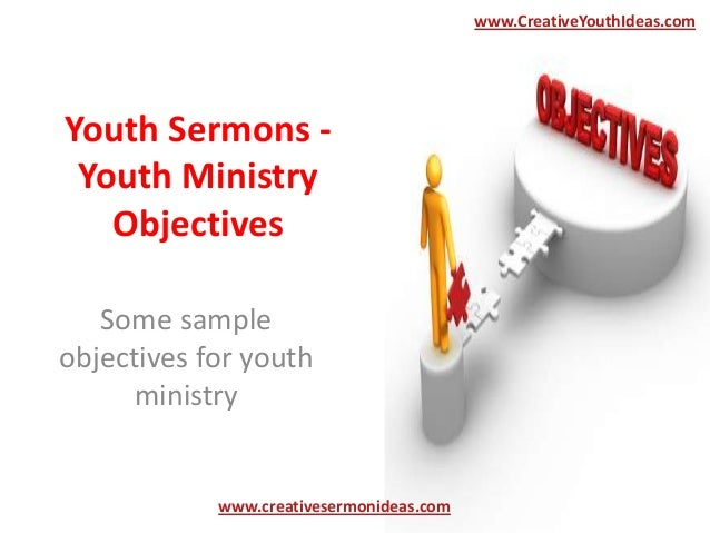 Youth Sermons -Youth MinistryObjectivesSome sampleobjectives for youthministrywww.creativesermonideas.comwww.CreativeYouth...