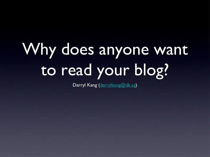 Why does anyone want to read your blog?      Darryl Kang (darrylkang@dk.sg)