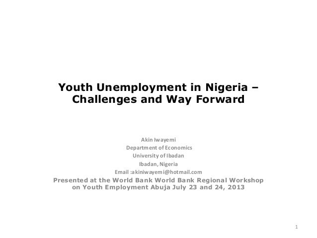Youth Unemployment in Nigeria – Challenges and Way Forward Akin Iwayemi Department of Economics University of Ibadan Ibada...