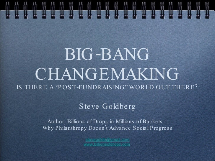 "BIG-BANG CHANGEMAKING IS THERE A ""POST-FUNDRAISING"" WORLD OUT THERE? <ul><li>Steve Goldberg </li></ul><ul><li>Author,  Bil..."