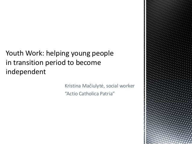 """Youth Work: helping young people  in transition period to become independent"""