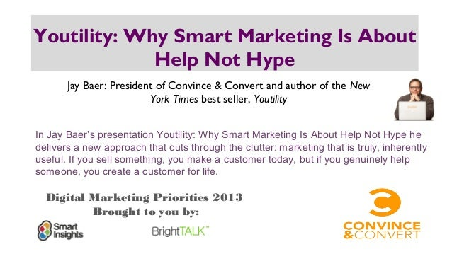Digital Marketing Priorities 2013 Brought to you by: Youtility: Why Smart Marketing Is About Help Not Hype Jay Baer: Presi...