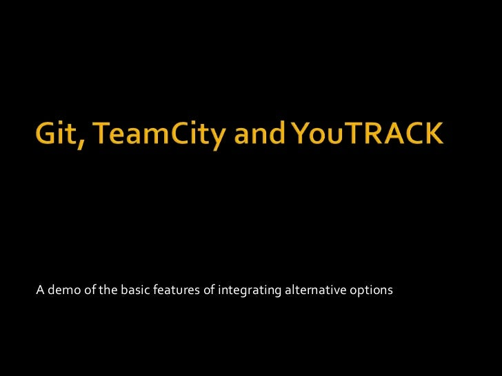 Git, TeamCity and YouTRACK<br />A demo of the basic features of integrating alternative options<br />