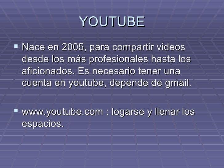 YOUTUBE  Nace en 2005, para compartir videos  desde los más profesionales hasta los  aficionados. Es necesario tener una ...