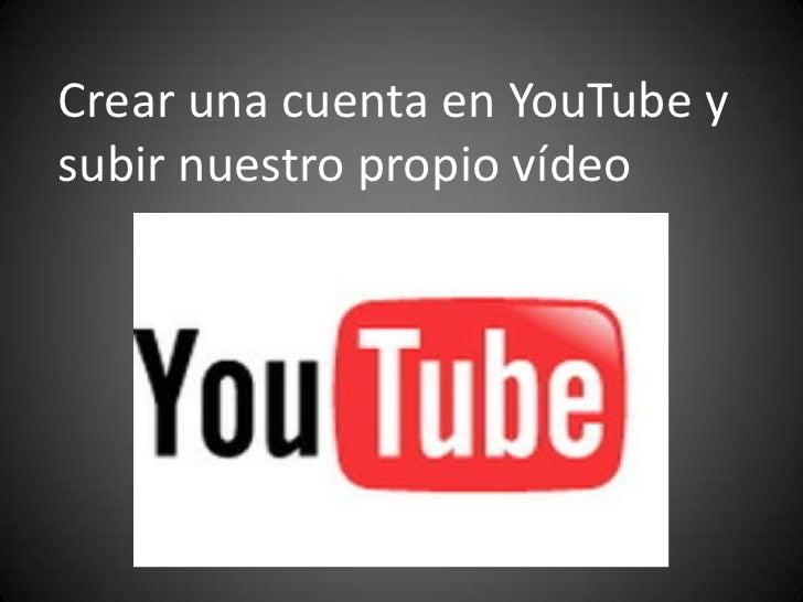 Crear una cuenta en YouTube y subir nuestro propio vídeo<br />