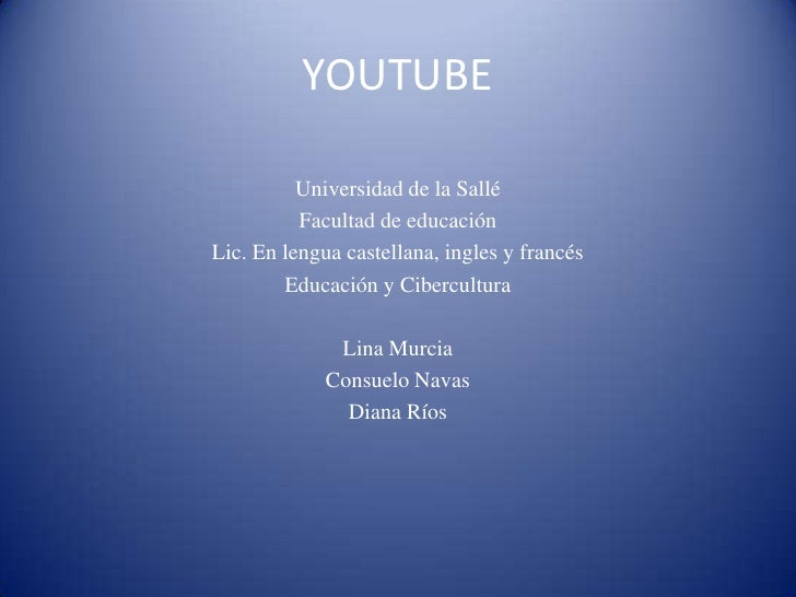 YOUTUBE<br />Universidad de la Sallé<br />Facultad de educación<br />Lic. En lengua castellana, ingles y francés<br />Educ...