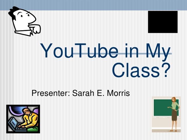 YouTube in My Class? Presenter: Sarah E. Morris
