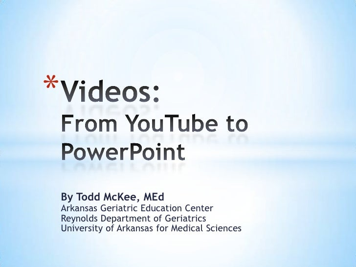 Videos:From YouTube to PowerPoint<br />By Todd McKee, MEdArkansas Geriatric Education CenterReynolds Department of Geriatr...