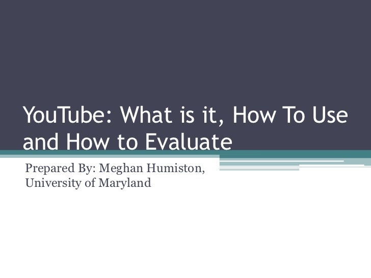 YouTube: What is it, How To Use and How to Evaluate<br />Prepared By: Meghan Humiston, University of Maryland <br />