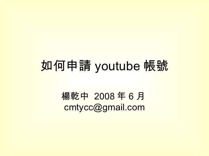 如何申請 youtube 帳號 楊乾中  2008 年 6 月 [email_address]