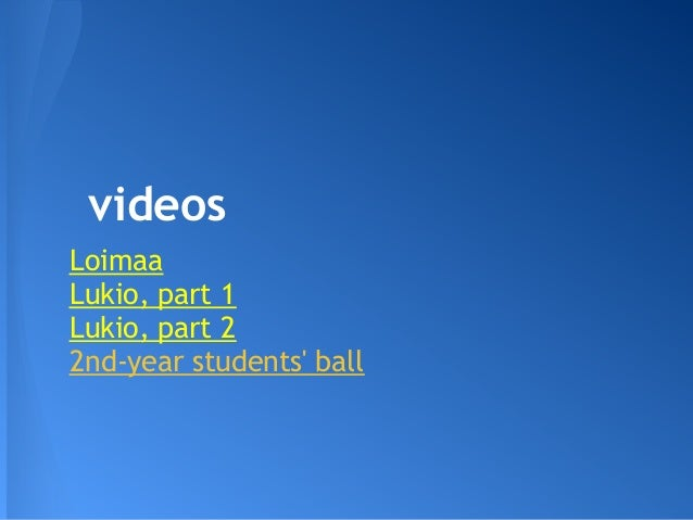videos Loimaa Lukio, part 1 Lukio, part 2 2nd-year students' ball
