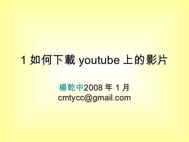 1 如何下載 youtube 上的影片 楊乾中 2008 年 1 月  [email_address]