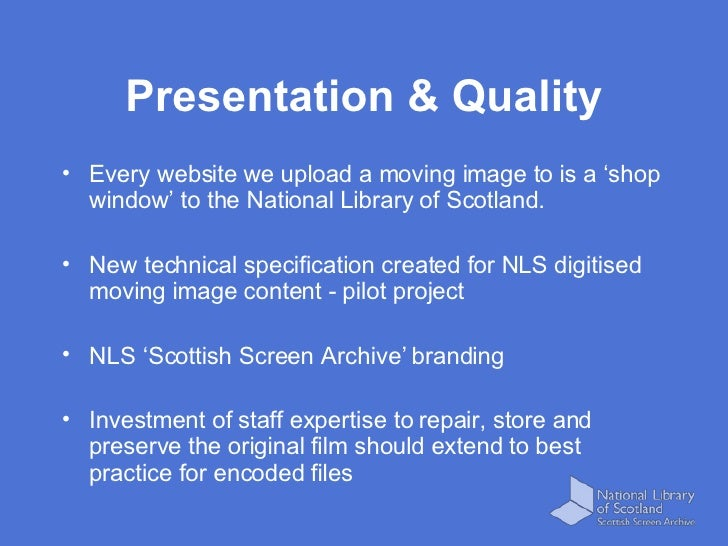 Presentation & Quality <ul><li>Every website we upload a moving image to is a 'shop window' to the National Library of Sco...