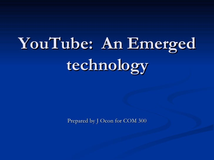 YouTube:  An Emerged technology Prepared by J Ocon for COM 300