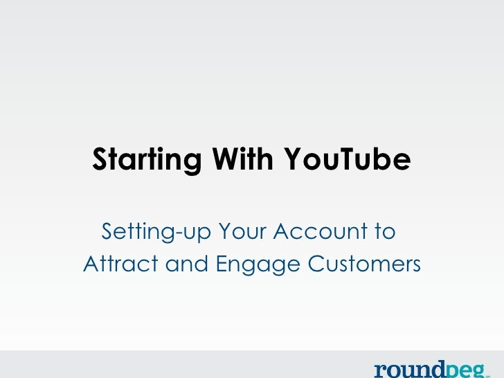 Starting With YouTube Setting-up Your Account toAttract and Engage Customers