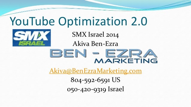 YouTube Optimization 2.0 SMX Israel 2014 Akiva Ben-Ezra  Akiva@BenEzraMarketing.com 804-592-6591 US 050-420-9319 Israel