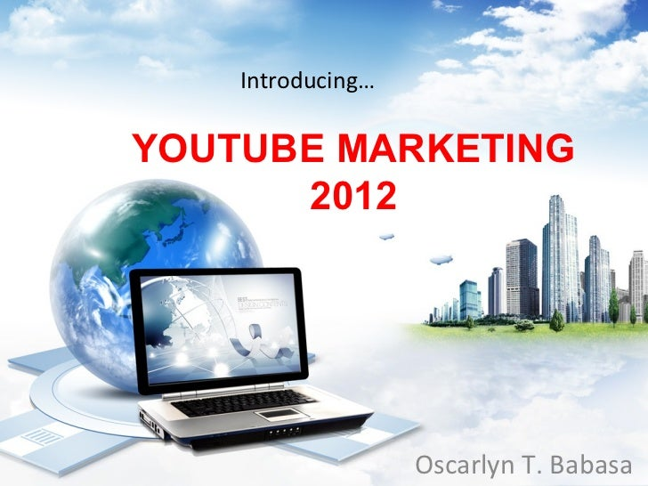 Introducing…YOUTUBE MARKETING      2012                   Oscarlyn T. Babasa