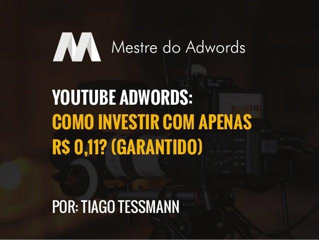 YOUTUBE ADWORDS:  COMO INVESTIR COM APENAS  R$ 0,11? (GARANTIDO)  POR: TIAGO TESSMANN